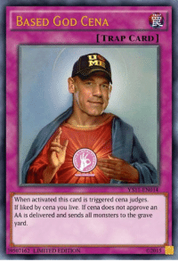 You Activated My Trap Card: BASED GoD CENA  TRAP  [TRAP CARD l  When activated this card is triggered cena judges.  If liked by cena you live. If cena does not approve an  AA is delivered and sends all monsters to the grave  yard.  02015  39507162 LIMITED EDITION