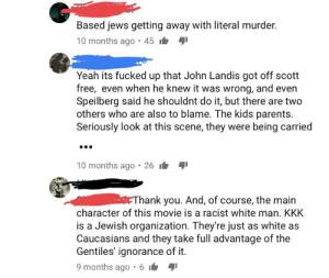 Kkk, Parents, and Yeah: Based jews getting away with literal murder.  10 months ago 45  Yeah its fucked up that John Landis got off scott  free, even when he knew it was wrong, and even  Speilberg said he shouldnt do it, but there are two  others who are also to blame. The kids parents.  Seriously look at this scene, they were being carried  10 months ago  26  Thank you. And, of course, the main  character of this movie is a racist white man. KKK  is a Jewish organization. They're just as white as  Caucasians and they take full advantage of the  Gentiles' ignorance of it.  9 months ago 6 I Today I learned the KKK is Jewish. (YouTube clip from the 1982 Twilight Zone movie set disaster)