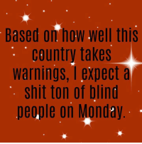 Memes, Shit, and Monday: Based on how well this  country takes  warnings, I expect a  shit ton of blind  people on Monday