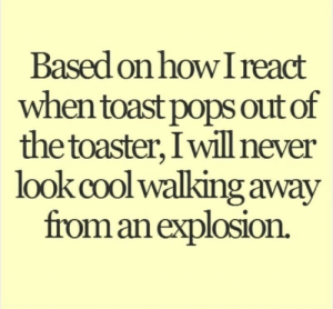Cool, Toast, and Never: Based onhow I react  when toast pops out of  the toaster, Iwill never  look cool walking away  пот an explosion. Gonna have to admit it.