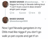 "basedsavage the funniest nigga on twitter: BASED SAVAGE @basedsavage... .1d v  Niggas be living in Nevada talking bout  ""I can't trust a soul in dese streets""  alright park ranger  30 t5,422 18.1K  BASED SAVAGE  @basedsavage3600  Now l got Nevada gangsters in my  DMs mad like nigga it you don't gO  walk yo pet coyote and get tf on basedsavage the funniest nigga on twitter"