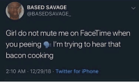 Facetime, Iphone, and R. Kelly: BASED SAVAGE  @BASEDSAVAGE  Girl do not mute me on FaceTime when  you peeing .( I'm trying to hear that  bacon cooking  2:10 AM 12/29/18 Twitter for iPhone r kelly niggas