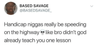 Blackpeopletwitter, God, and Savage: BASED SAVAGE  @BASEDSAVAGE-  Handicap niggas really be speeding  on the highway like bro didn't god  already teach you one lesson Handicap people be going skrt everywhere they go (via /r/BlackPeopleTwitter)