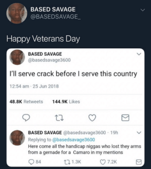 Dank, Memes, and Savage: BASED SAVAGE  @BASEDSAVAGE  Happy Veterans Day  BASED SAVAGE  @basedsavage3600  I'll serve crack before l serve this country  12:54 am 25 Jun 2018  48.8K Retweets44.9K Likes  BASED SAVAGE @basedsavage3600 19h  Replying to @basedsavage3600  Here come all the handicap niggas who lost they arms  from a gernade for a Camaro in my mentions  84  1.3K  7.2K Happy Veterans day y'all! by redditoverder MORE MEMES