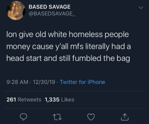 recruit difficulty: BASED SAVAGE  @BASEDSAVAGE_  lon give old white homeless people  money cause y'all mfs literally had a  head start and still fumbled the bag  9:28 AM · 12/30/19 · Twitter for iPhone  261 Retweets 1,335 Likes recruit difficulty