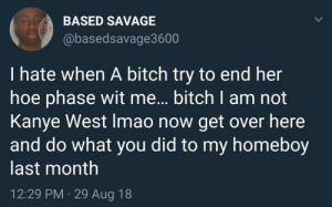 Bitch, Dank, and Hoe: BASED SAVAGE  @basedsavage3600  I hate when A bitch try to end her  hoe phase wit me... bitch I am not  Kanye West Imao now get over here  and do what you did to my homeboy  last month  12:29 PM 29 Aug 18 No Cape by siempremalvado MORE MEMES