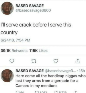 Dank, Memes, and Savage: BASED SAVAGE  @basedsavage3600  I'll serve crack before I serve this  country  6/24/18, 7:54 PM  39.1K Retweets 115K Likes  BASED SAVAGE @basedsavage3... 15h  Here come all the handicap niggas who  lost they arms from a gernade for a  Camaro in my mentions *10 crack commandements starts playing on the background* by luvsicpart1 MORE MEMES