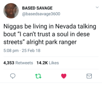 "Ass, Blackpeopletwitter, and Savage: BASED SAVAGE  @basedsavage3600  Niggas be living in Nevada talking  bout ""I can't trust a soul in dese  streets"" alright park ranger  5:08 pm 25 Feb 18  4,353 Retweets 14.2K Like:s <p>Ranger Smith ass niggas (via /r/BlackPeopleTwitter)</p>"