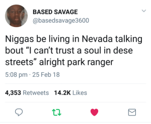 "Ass, Savage, and Streets: BASED SAVAGE  @basedsavage3600  Niggas be living in Nevada talking  bout ""I can't trust a soul in dese  streets"" alright park ranger  5:08 pm 25 Feb 18  4,353 Retweets 14.2K Like:s Ranger Smith ass niggas"