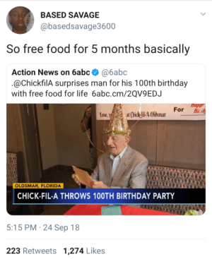 He gonna expire before the food by cuIturevuIture MORE MEMES: BASED SAVAGE  @basedsavage3600  So free food for 5 months basically  Action News on 6abc @6abc  @ChickfilA surprises man for his 100th birthday  with free food for life 6abc.cm/2QV9EDJ  Happ  toue,at Chick-il-4 Olsmar For B  Love  OLDSMAR, FLORIDA  CHICK-FIL-A THROWS 10OTH BIRTHDAY PARTY  5:15 PM 24 Sep 18  223 Retweets 1,274 Likes He gonna expire before the food by cuIturevuIture MORE MEMES