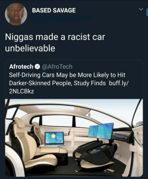 Y'all better watch out, these streets are dangerous: BASED SAVAGE  Niggas made a racist car  unbelievable  Afrotech @AfroTech  Self-Driving Cars May be More Likely to Hit  Darker-Skinned People, Study Finds buff.ly/  2NLCBkz Y'all better watch out, these streets are dangerous