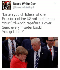 """SUBMIT!!!!: Based White Goy  @BasedWhiteGoy3  """"Listen you childless whore,  Russia and the US will be friends.  Your 3rd-world rapefest is over.  Send every invader back!  You got that?"""" SUBMIT!!!!"""