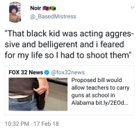 "Blackpeopletwitter, Guns, and Life: @BasedMistress  ""That black kid was acting aggres-  sive and belligerent and i feared  for my life so I had to shoot them""  FOX 32 News Ф @fox32news  Proposed bill would  allow teachers to carry  guns at school in  Alabama bit.ly/2EOd...  10:32 PM-17 Feb 18 <p>Schools and guns never a good idea (via /r/BlackPeopleTwitter)</p>"