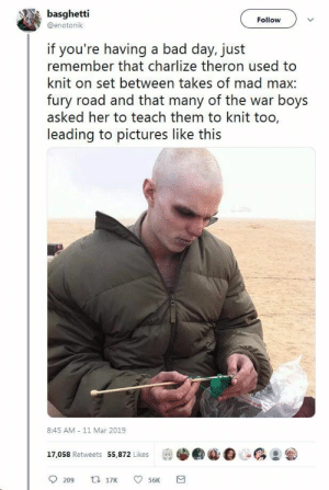 Have good one - Imgur: basghetti  Follow  @enotonik  if you're having a bad day, just  remember that charlize theron used to  knit on set between takes of mad max  fury road and that many of the war boys  asked her to teach them to knit too,  leading to pictures like this  8:45 AM - 11 Mar 2019  17,058 Retweets 55,872 Likes Have good one - Imgur