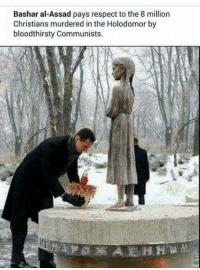 Dank, Bashar Al-Assad, and Peasant: Bashar al-Assad pays respect to the 8 million  Christians murdered in the Holodomor by  bloodthirsty Communists. Isn't it staggering how hardly anybody knows about the Holodomor and the deaths of millions of Ukrainian peasants as a result of the purposeful famine inflicted upon them by the Communists. Yet everyone has heard about, seen countless films about and is required to remember annually an 'event' which is enforced by law in many Western nations.   You can only have respect for Assad doing this. How many European leaders do you see remembering the victims of the Holodomor? I await the Hollywood films about this intentional Genocide by starvation of the Ukrainian peasantry and the condemnation of those who were behind it.   New page Smash Cultural Marxism  (Admin 1)