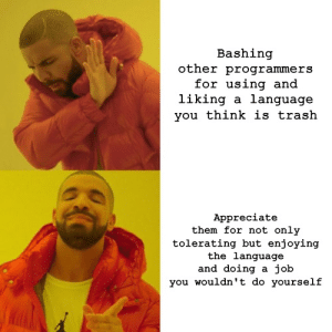Trash, Appreciate, and Job: Bashing  other programmers  for using and  liking a language  you think is trash  Appreciate  them for not only  tolerating but enjoying  the language  and doing a job  you wouldn't do yourself Just saying
