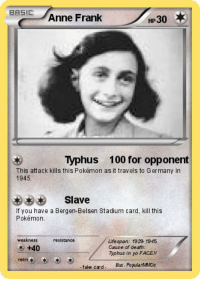 Anne Frank: BASIC  Anne Frank  HP30 *  3Typhus 100 for opponent  This attack kills this Pokémon as it travels to Germany in  1945.  Slave  If you have a Bergen-Belsen Stadium card, kill this  Pokémon  weakness  resistance  Life span: 1923 1945.  Cause of death:  Typhus in yo FACE!!  +40  retre  fake crd  Nus. PopularMOs