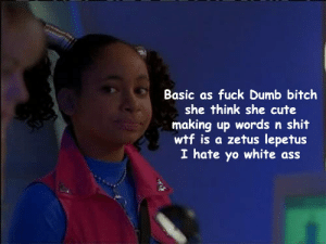 "bedpartymakeover:  c-bassmeow:  Says the Bitch who judges ""ghetto"" aka black sounding names in the present.  Girl why are you insinuating yourself into a conversation about internalized antiblackness.   1. because my family is part black and the older people in my family who are more black ironically are the most anti-black ones. my great grandmother who was Zamba (black and indigenous although we dont know for sure) would say ""negro ni mi caballo"" which means ""not even my horse will be black"" … i have always been against the old colonial spanish attitude that is still prevalent in many older people in spanish speaking countries  that indigenous and black = ugly and undesirable and i stand by my opposition to that and always will regardless of how light skinned i am 2. myob - IMO just because im not black doesnt mean i cant condemn Raven Symone's asinine comments. So with your dumb ass logic can I not condemn anti-semitic statements cus im not jewish? can i not defend women if i am not a women? like, tumblr's ""rules"" on how to conduct yourself sometimes backfire but whatever 3. im tired of you reblogging my shit with cheap ass comments trying to call me out on random shit, its failing 4. did you mean inserting ? : Basic as fuck Dumb bitch  she think she cute  making up words n shit  wtf is a zetus lepetus  I hate yo white ass bedpartymakeover:  c-bassmeow:  Says the Bitch who judges ""ghetto"" aka black sounding names in the present.  Girl why are you insinuating yourself into a conversation about internalized antiblackness.   1. because my family is part black and the older people in my family who are more black ironically are the most anti-black ones. my great grandmother who was Zamba (black and indigenous although we dont know for sure) would say ""negro ni mi caballo"" which means ""not even my horse will be black"" … i have always been against the old colonial spanish attitude that is still prevalent in many older people in spanish speaking countries  that indigenous and black = ugly and undesirable and i stand by my opposition to that and always will regardless of how light skinned i am 2. myob - IMO just because im not black doesnt mean i cant condemn Raven Symone's asinine comments. So with your dumb ass logic can I not condemn anti-semitic statements cus im not jewish? can i not defend women if i am not a women? like, tumblr's ""rules"" on how to conduct yourself sometimes backfire but whatever 3. im tired of you reblogging my shit with cheap ass comments trying to call me out on random shit, its failing 4. did you mean inserting ?"