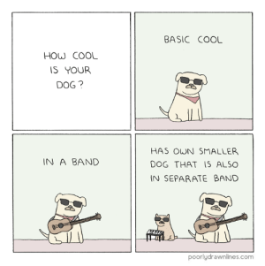How Coolhttp://meme-rage.tumblr.com: BASIC COOL  HOW COOL  IS YOUR  DOG ?  HAS OWN SMALLER  IN A BAND  DOG THAT  IS ALSO  IN SEPARATE BAND  poorlydrawnlines.com How Coolhttp://meme-rage.tumblr.com