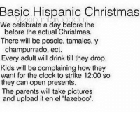 """Christmas, Clock, and Memes: Basic Hispanic Christmas  We celebrate a day before the  before the actual Christmas.  There will be posole, tamales,y  champurrado, ecl.  Every adult will drink till they drop.  Kids will be complaining how they  want for the clock to strike 12:00 so  they can open presents.  The parents will take pictures  and upload it en el """"fazeboo"""" Recap 😂 MexicansProblemas @mexicantarugadas"""