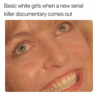 Girls, Serial, and White: Basic white girls when a new serial  killer documentary comes out Oh hell yea