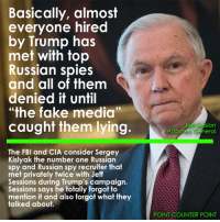 """Sergey: Basically, almost  everyone hired  by Trump has  met with top  Russian spies  and all of them  denied it until  """"the fake media""""  caught them lying.  The FBI and CIA consider Sergey  Kislyak the number one Russian  spy and Russian spy recruiter that  met privately twice with Jeff  Sessions during Trump's campaign.  Sessions says he totally forgot to  mention it and also forgot what they  talked about.  Jeff Sesion  Ato  eral  ey POINT COUNTER POINT"""