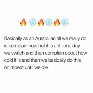 This is the most accurate thing ive ever read: Basically as an Australian all we really do  is complain how hot it is until one day  we switch and then complain about how  cold it is and then we basically do this  on repeat until we die This is the most accurate thing ive ever read