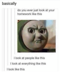 Funny, Time, and Homework: basically  do you ever just look at your  homework like this  @comedyfolk  I look at people like this  I look at everything like this  I look like this All the time 😳