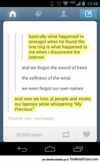 "Internet, Precious, and Tumblr: basically what happened to  smeagol when he found the  one ring is what happened to  me when i discovered the  internet  and we forgot the sound of trees  the softness of the wind  we even forgot our own names  And now we hiss at people and stroke  our laptops while whispering ""My  Precious""  Source: ssv-normandy  35,009 notes  you should probably go to TheMetaPicture.com epicjohndoe:  It's Exactly What Happened To Smeagol"