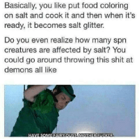 Oh my god 😂😂😂😂😂 I'm done-owner supernatural deanwinchester samwinchester brothers castiel destiel jensenackles jaredpadalecki mishacollins cockles brotp j2: Basically, you like put food coloring  on salt and cook it and then when it's  ready, it becomes salt glitter.  Do you even realize how many spn  creatures are affected by salt? You  could go around throwing this shit at  demons all like  HAVE SOMEREATYDUSTERMOTIHTERRUCKER. Oh my god 😂😂😂😂😂 I'm done-owner supernatural deanwinchester samwinchester brothers castiel destiel jensenackles jaredpadalecki mishacollins cockles brotp j2