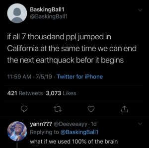 Baskingball1: BaskingBall1  @BaskingBall1  if all 7 thousdand ppl jumped in  California at the same time we can end  the next earthquack befor it begins  11:59 AM 7/5/19 Twitter for iPhone  421 Retweets 3,073 Likes  yann??? @Deeveeayy 1d  Replying to @BaskingBall1  what if we used 100% of the brain Baskingball1