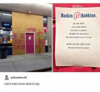 Sorry, Drive, and Ice Cream: BaskinRobbins.  WE ARE OPEN  JUST COME ON IN  NO NEED TO KNOCK  OR RING THE DOOR BELL  WE HAVE PLENTY OF ICE CREAM  cokel  BR  en  SORRY FOR THE STORE FRONT  We had a drive thru guest  arthurdarvvill  I don't even know what to say
