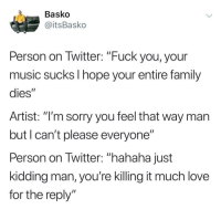 "Whatever it takes to get that reply.: Basko  @itsBasko  Person on Twitter: ""Fuck you, your  music sucks I hope your entire family  dies""  Artist: ""l'm sorry you feel that way man  but I can't please everyone""  Person on Twitter: ""hahaha just  kidding man, you're killing it much love  for the reply Whatever it takes to get that reply."