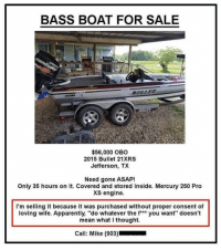 "Apparently, Memes, and Best: BASS BOAT FOR SALE  SULLE  $56,000 OBO  2015 Bullet 21XRS  Jefferson, TX  Need gone ASAP!  Only 35 hours on it. Covered and stored inside. Mercury 250 Pro  XS engine.  I'm selling it because it was purchased without proper consent of  loving wife. Apparently, ""do whatever the f** you want"" doesn't  mean what I thought.  Call: Mike (903) The best ad ever. Merica."