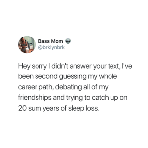 Sorry, Text, and Sleep: Bass MomQ  @brklynbrk  Hey sorry I didn't answer your text, I've  been second guessing my whole  career path, debating all of my  friendships and trying to catch up on  20 sum years of sleep loss. Sorry about that 😅