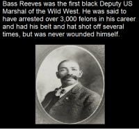Memes, Wild, and 🤖: Bass Reeves was the first black Deputy US  Marshal of the Wild West. He was said to  have arrested over 3,000 felons in his career  and had his belt and hat shot off several  times, but was never wounded himself.