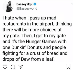 Dank, The Hunger Games, and Memes: bassey ikpi  @Basseyworld  I hate when I pass up mad  restaurants in the airport, thinking  there will be more choices at  my gate. Then, I get to my gate  and it's the Hunger Games with  one Dunkin' Donuts and people  fighting for a crust of bread and  drops of Dew from a leaf Traveling problems 😡 by rae325 MORE MEMES