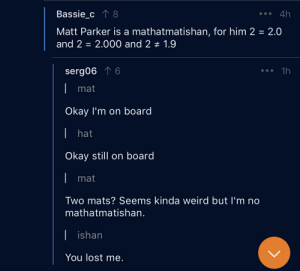 Weird, Lost, and Math: Bassie c8  4h  Matt Parker is a mathatmatishan, for him 2 2.0  and 2 2.000 and 2 +1.9  serg06 T 6  1h  mat  Okay I'm on board  I hat  Okay still on board  mat  Two mats? Seems kinda weird but I'm no  mathatmatishan.  ishan  You lost me. Math is hard