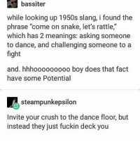 """inviting your enemy to do battle but instead they give you a little spin and now you're dancing: bassiter  while looking up 1950s slang, i found the  phrase """"come on snake, let's rattle,""""  which has 2 meanings: asking someone  to dance, and challenging someone to a  fight  and. hhhooooooooo boy does that fact  have some Potential  steampunkepsilon  Invite your crush to the dance floor, but  instead they just fuckin deck you inviting your enemy to do battle but instead they give you a little spin and now you're dancing"""