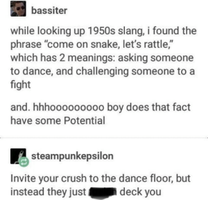 """Shake Rattle and Roll B$@!%=: bassiter  while looking up 1950s slang, i found the  phrase """"come on snake, let's rattle,""""  which has 2 meanings: asking someone  to dance, and challenging someone to a  fight  and. hhhooooo0ooo boy does that fact  have some Potential  3steampunkepsilon  Invite your crush to the dance floor, but  instead they just  deck you Shake Rattle and Roll B$@!%="""