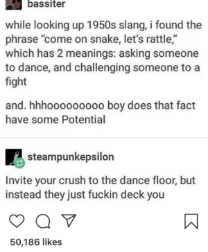 "Crush, Snake, and Dance: bassiter  while looking up 1950s slang, i found the  phrase ""come on snake, let's rattle,""  which has 2 meanings: asking someone  to dance, and challenging someone to a  fight  and. hhhooooooooo boy does that fact  have some Potential  steampunkepsilon  Invite your crush to the dance floor, but  instead they just fuckin deck you  50,186 likes Oops.."