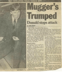 "America, At-St, and Doctor: BAT-WIELDING THUG TAKES OFF  Mugger's  Trumped  Donald stops attack  Dy JAMES ROSEN  Call it The Donald to The Rescue.  When he saw ""a big guy with a big bat"" bashing anoth-  er fellow, Donald Trump did what any self respecting  billionaire would do: He ordered his driver to pull over.  ""I'm not looking to play this thing up,"" Trump said yes.  terday. ""I'm surprised you found out about it.""  Marla Maples said Trump.  with  n Manhattan  said eries of  Witnesses tugging at his arm to  ""There's Trump  went through  try to stop him, leaped from his  the crowd of onlookers.  black stretch limousine Monday  A lot of people were surprised  evening during the assault on that he got out to see what was hap  Ninth Ave, near 45th St.  pening."" Romeo said, adding that  the bat wielder ran ofr just before  Brutal-looking  Trump actually appeared and that  ""Someone in the car looked over  Tnimp, ""just looked around and  and said, Gee, look at that, it's  went back into his limo.  I said to  mugging,  Trump sa  r witness, who as  my driver to stop the car because it  as brutal looking,""  was a guy with a bat, hitting a guy  Trump was at nrst reluctant to over the head, and Trump yelled  discuss his daredevil deed. but  Put that bat down. What are you  then he warmed to the task  doing? The guy dropped the bat,  ""The guy with the bat looked at  came over and started talking t  me, and I said, 'Look, you've gotta stop this Put down the bat.  Trump said the bat man deli  Trump said, ""I guess he recognized  ered at least ""five or six good  nse because he said, ""Mr Trump, I  whacks"" before Toump interceded  didn't do anything wrong I said  Trump said he left the site only  How could you not do anything  after he man who appeared  wrong when you're whacking a guy to be a doctor treating the victim  with a Then he ran away  and heard that an ambulance was  Trump said the incident oc-  on its way  curred at 8 pm, as he Maples and  Police said the attack was not re  another couple were heading to.  ward the Lincoln Tunnel on their  The incident may have been a  way to the Meadowlands for a Pan  karmic sequel to the Oct. 31 mug-  la Abdul concert.  ging of Trump's mother, M  mp emerges from limo much ike the one he jumpodout of to Kathleen Romeo, a 16yearol  whose attacker was chat  student at St. Michael's Acadegu... v  01 pa Repost @students4trump ・・・ Throwback to that time the future President of the United States stopped a mugging. 🇺🇸 • • • studentsfortrump donaldtrump students millennials millennial maga makeamericagreatagain classictrump trump usa america american hero presidenttrump potus potus45 presidenttrump"