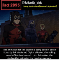 Batman, Low Key, and Memes: @Batfamily_trivia  Fact 2095Voung dustice Fact (Season 3, Episade s]  The animation for this season is being done in South  Korea by DR Movie and Digital eMation, thus taking  over MOI Animation and Lotto Animation, the  studios that animated the previous seasons. I just had to share this from the new season of YoungJustice OMG so many Batfamily Members this season! Careful for spoilers below! I low key just want a Batman Inc. cartoon for DC Universe. I mean WB isn't doing anything with Batman right now anyway. Batman DCComics WB YoungJusticeOutsiders Robin Spoiler Arrowette Orphan CassandraCain StephanieBrown TimDrake Batman80 - - Source: Wikia.com