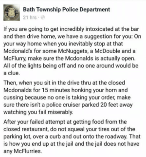 Fail, Food, and Jail: Bath Township Police Department  21 hrs  If you are going to get incredibly intoxicated at the bar  and then drive home, we have a suggestion for you: On  your way home when you inevitably stop at that  Mcdonald's for some McNuggets, a McDouble and a  McFlurry, make sure the Mcdonalds is actually open.  All of the lights being off and no one around would be  a clue.  Then, when you sit in the drive thru at the closed  Mcdonalds for 15 minutes honking your horn and  cussing because no one is taking your order, make  sure there isn't a police cruiser parked 20 feet away  watching you fail miserably.  After your failed attempt at getting food from the  closed restaurant, do not squeal your tires out of the  parking lot, over a curb and out onto the roadway. That  is how you end up at the jail and the jail does not have  any McFlurries. McFailed