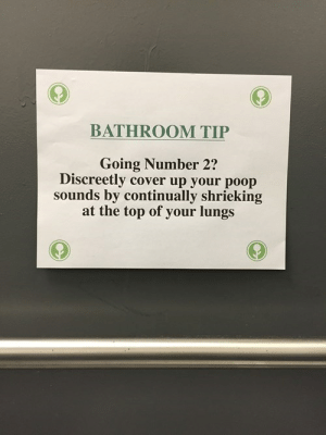 Why Haven't I Thought of That Before?http://meme-rage.tumblr.com: BATHROOM TIP  Going Number 2?  Discreetly cover up your poop  sounds by continually shrieking  at the top of your lungs Why Haven't I Thought of That Before?http://meme-rage.tumblr.com