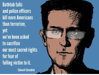 Memes, Police, and Fear: Bathtub falls  and police officers  kill more Americans  than terrorism,  yet  we've been asked  to sacrifice  our most sacred rights  for fear of  falling victim toit  Edward Snowden