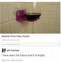 Clique, Funny, and Future: Bathtub Wine Glass Holder  WWW.WAVEHOOKS.COM  www.wavehooks.com  pill-barista  I have seen the future and it is bright.  Source: pill-barista HOT GUY WAS LATE AND I WAS WORRIED HE WOULDN'T SHOW AND I WOULD DIE hamilton fandom textpost tumblr clean funnymeme textposts mockingjay text jeremyrenner hawkeye avengers tumblrpost meme tumblr bandom patd panicatthedisco brendonurie clean funny funnypost music bands falloutboy clique top twentyonepilots memes joshdun tylerjoseph
