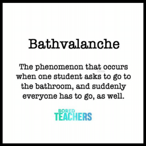 Bored, Phenomenon, and Asks: Bathvalanche  The phenomenon that occurs  when one student asks to go to  the bathroom, and suddenly  everyone has to go, as well.  BORED  TEACHERS It's real.