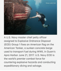 "Love, Memes, and Petty: @batle pictures  Picture credit: DoD  A U.S. Navy master chief petty officer  assigned to Explosive Ordnance Disposol  (EOD) Group 1 fixes an American flag on the  American Tanker, a sunken concrete barge  used to transport fuel during WwII, in Guam's  Apra Harbor June 21, 2017. U.S. Navy EOD is  the world's premier combat force for  countering explosive hazards and conducting  expeditionary diving and salvage. Have you or someone you known be part of ""EOD""?? We'd love to hear in the comments👇🏼 Via: task and purpose"