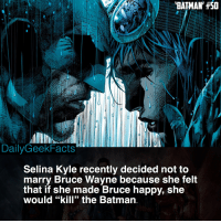 "As much as I would've loved to see them get married, I think she does have a really fair point. Bruce only became Batman because of his sadness & anger. Becoming happy would defeat the whole purpose. Thoughts?: BATMAN, #50  DailyGeekFacts  Selina Kyle recently decided not to  marry Bruce Wayne because she felt  that if she made Bruce happy, she  would ""kill"" the Batman. As much as I would've loved to see them get married, I think she does have a really fair point. Bruce only became Batman because of his sadness & anger. Becoming happy would defeat the whole purpose. Thoughts?"